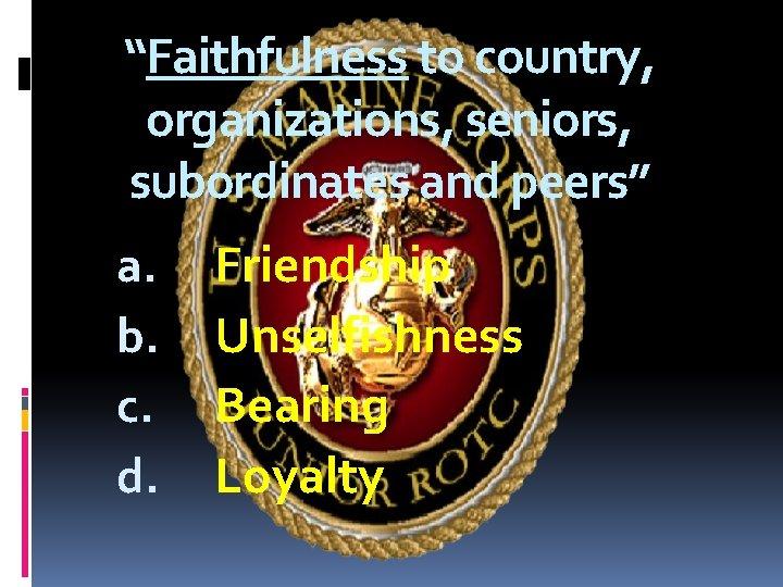 """Faithfulness to country, organizations, seniors, subordinates and peers"" a. b. c. d. Friendship Unselfishness"