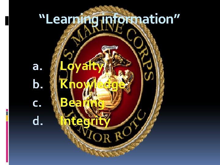 """""""Learning information"""" a. b. c. d. Loyalty Knowledge Bearing Integrity"""