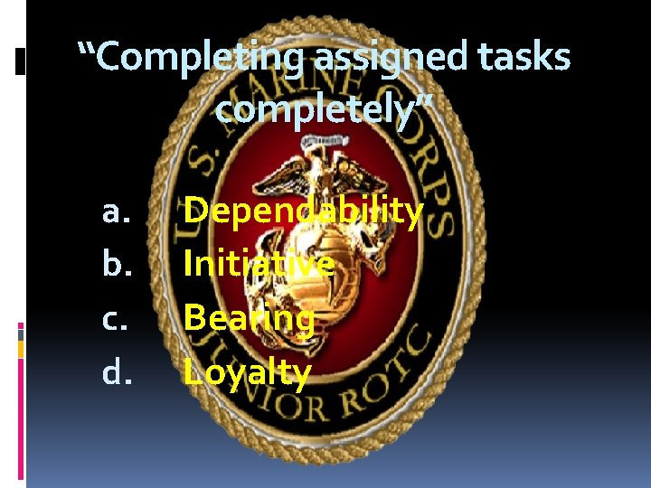 """""""Completing assigned tasks completely"""" a. b. c. d. Dependability Initiative Bearing Loyalty"""