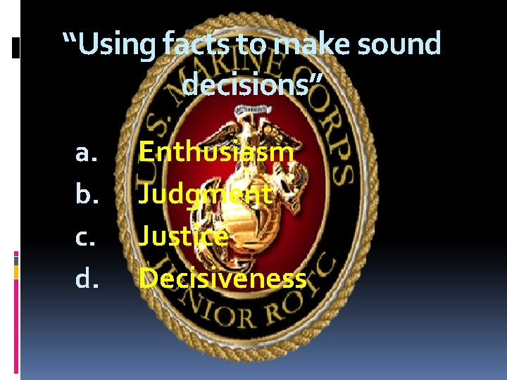 """""""Using facts to make sound decisions"""" a. b. c. d. Enthusiasm Judgment Justice Decisiveness"""