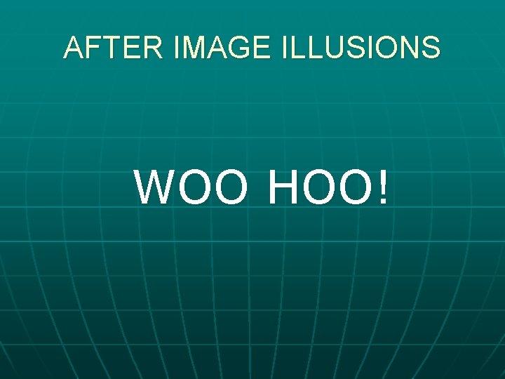 AFTER IMAGE ILLUSIONS WOO HOO!
