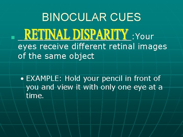BINOCULAR CUES n ___________: Your eyes receive different retinal images of the same object