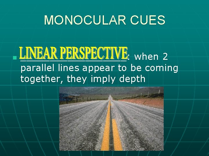 MONOCULAR CUES n _________: when 2 parallel lines appear to be coming together, they