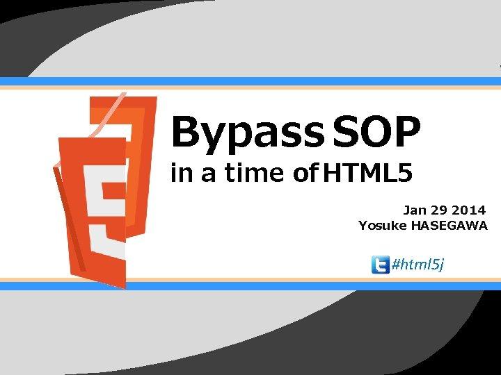 Bypass SOP in a time of HTML 5 Jan 29 2014 Yosuke HASEGAWA #html