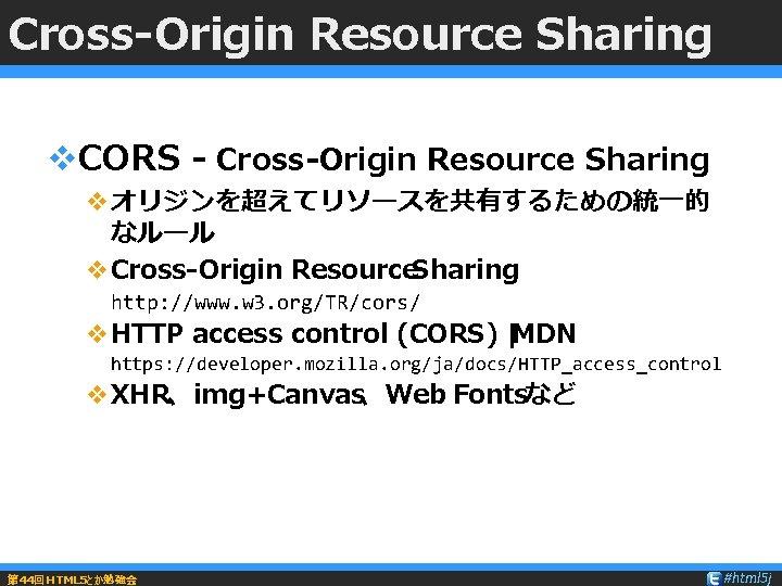 Cross-Origin Resource Sharing v. CORS - Cross-Origin Resource Sharing vオリジンを超えてリソースを共有するための統一的 なルール v. Cross-Origin Resource.