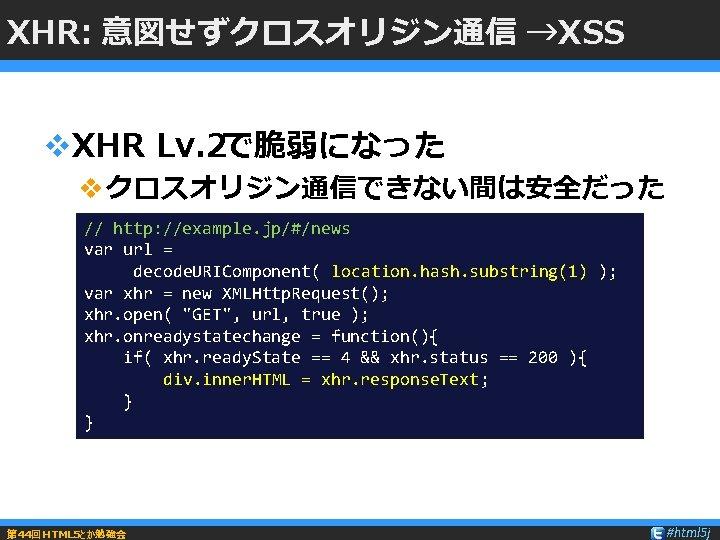 XHR: 意図せずクロスオリジン通信 →XSS v. XHR Lv. 2で脆弱になった vクロスオリジン通信できない間は安全だった // http: //example. jp/#/news var url