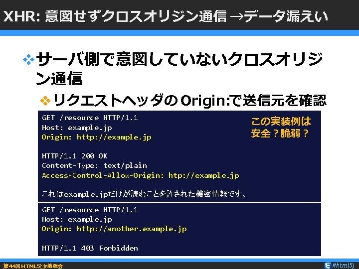 XHR: 意図せずクロスオリジン通信 →データ漏えい vサーバ側で意図していないクロスオリジ ン通信 vリクエストヘッダの Origin: で送信元を確認 GET /resource HTTP/1. 1 Host: example.