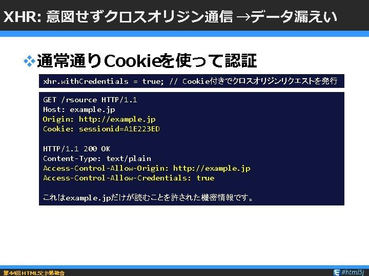 XHR: 意図せずクロスオリジン通信 →データ漏えい v通常通りCookieを使って認証 xhr. with. Credentials = true; // Cookie付きでクロスオリジンリクエストを発行 GET /rsource HTTP/1.