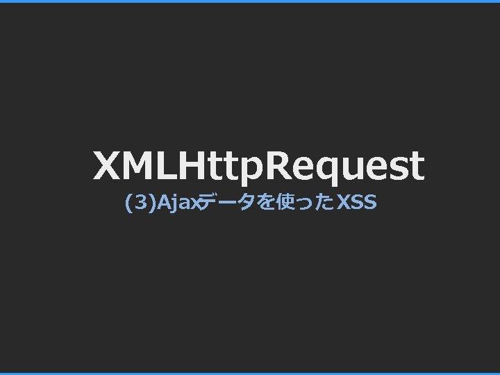 XMLHttp. Request (3)Ajaxデータを使った XSS