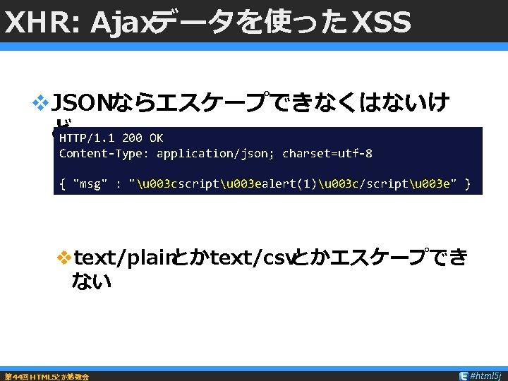 XHR: Ajaxデータを使った XSS v. JSONならエスケープできなくはないけ ど HTTP/1. 1 200 OK Content-Type: application/json; charset=utf-8 {