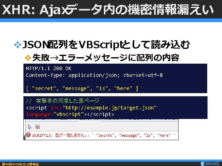"XHR: Ajaxデータ内の機密情報漏えい v. JSON配列をVBScriptとして読み込む v失敗→エラーメッセージに配列の内容 HTTP/1. 1 200 OK Content-Type: application/json; charset=utf-8 [ ""secret"","