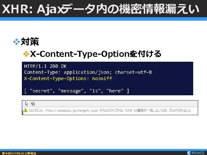 XHR: Ajaxデータ内の機密情報漏えい v対策 v. X-Content-Type-Options を付ける HTTP/1. 1 200 OK Content-Type: application/json; charset=utf-8 X-Content-Type-Options: