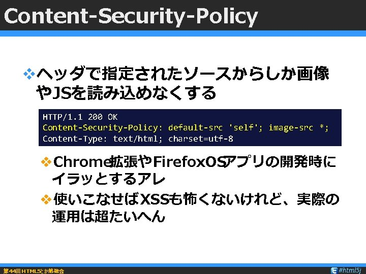 Content-Security-Policy vヘッダで指定されたソースからしか画像 やJSを読み込めなくする HTTP/1. 1 200 OK Content-Security-Policy: default-src 'self'; image-src *; Content-Type: text/html;