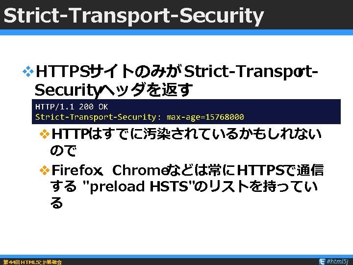Strict-Transport-Security v. HTTPSサイトのみが Strict-Transport. Securityヘッダを返す HTTP/1. 1 200 OK Strict-Transport-Security: max-age=15768000 v. HTTPはすでに汚染されているかもしれない ので