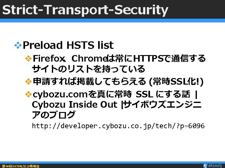 Strict-Transport-Security v. Preload HSTS list v. Firefox、Chromeは常にHTTPSで通信する サイトのリストを持っている v申請すれば掲載してもらえる (常時SSL化!) vcybozu. com を真に常時 SSL