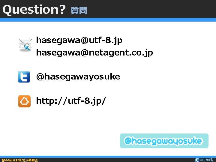 Question? 質問 hasegawa@utf-8. jp hasegawa@netagent. co. jp @hasegawayosuke http: //utf-8. jp/ 第 44回HTML 5とか勉強会
