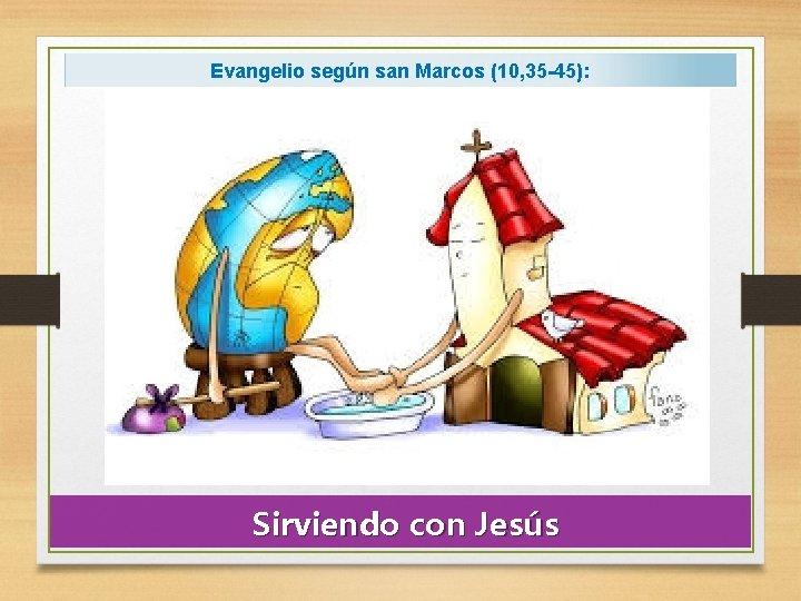 Evangelio según san Marcos (10, 35 -45): Sirviendo con Jesús