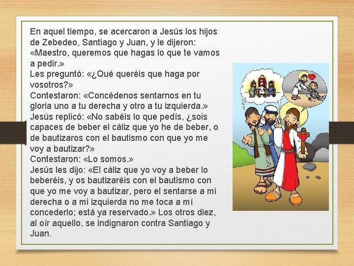 En aquel tiempo, se acercaron a Jesús los hijos de Zebedeo, Santiago y Juan,