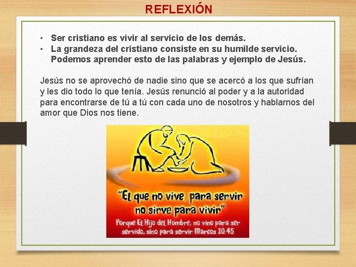 REFLEXIÓN • Ser cristiano es vivir al servicio de los demás. • La grandeza