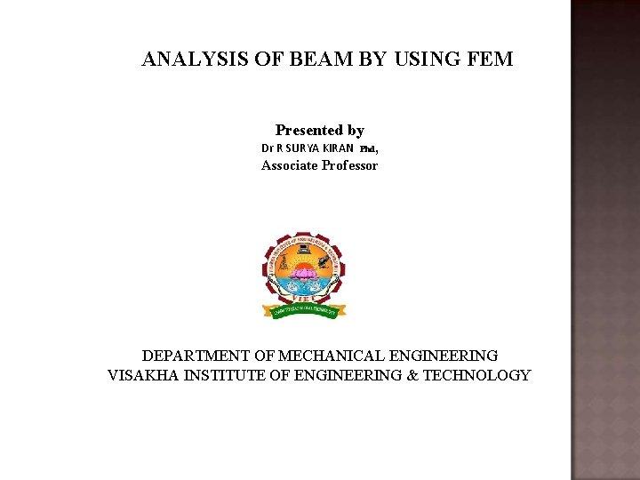 ANALYSIS OF BEAM BY USING FEM Presented by , Associate Professor Dr R SURYA
