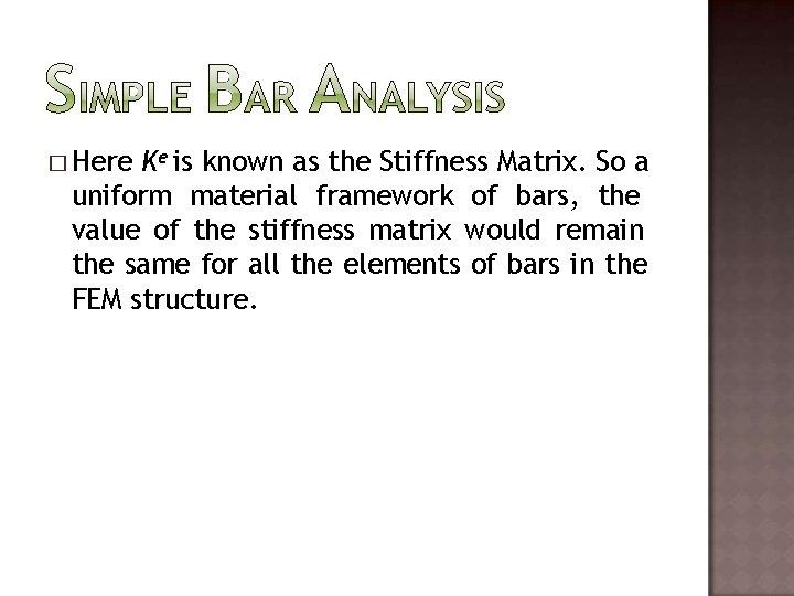 � Here Ke is known as the Stiffness Matrix. So a uniform material framework