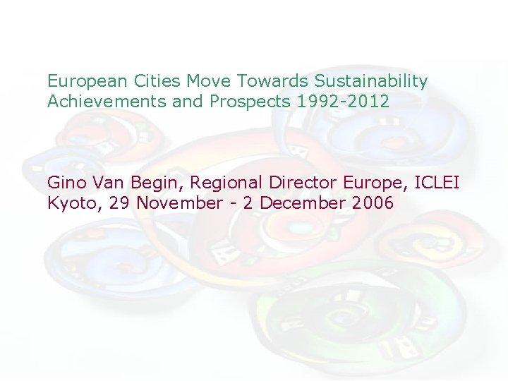 European Cities Move Towards Sustainability Achievements and Prospects 1992 -2012 Gino Van Begin, Regional