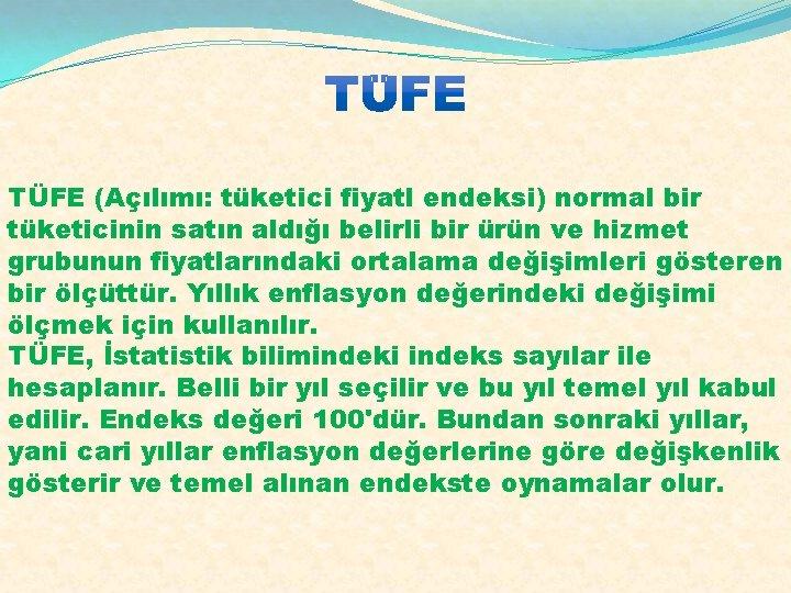 TÜFE (Açılımı: tüketici fiyatl endeksi) normal bir tüketicinin satın aldığı belirli bir ürün ve