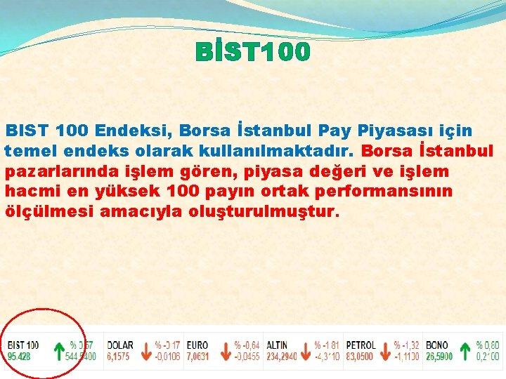 BİST 100 BIST 100 Endeksi, Borsa İstanbul Pay Piyasası için temel endeks olarak kullanılmaktadır.