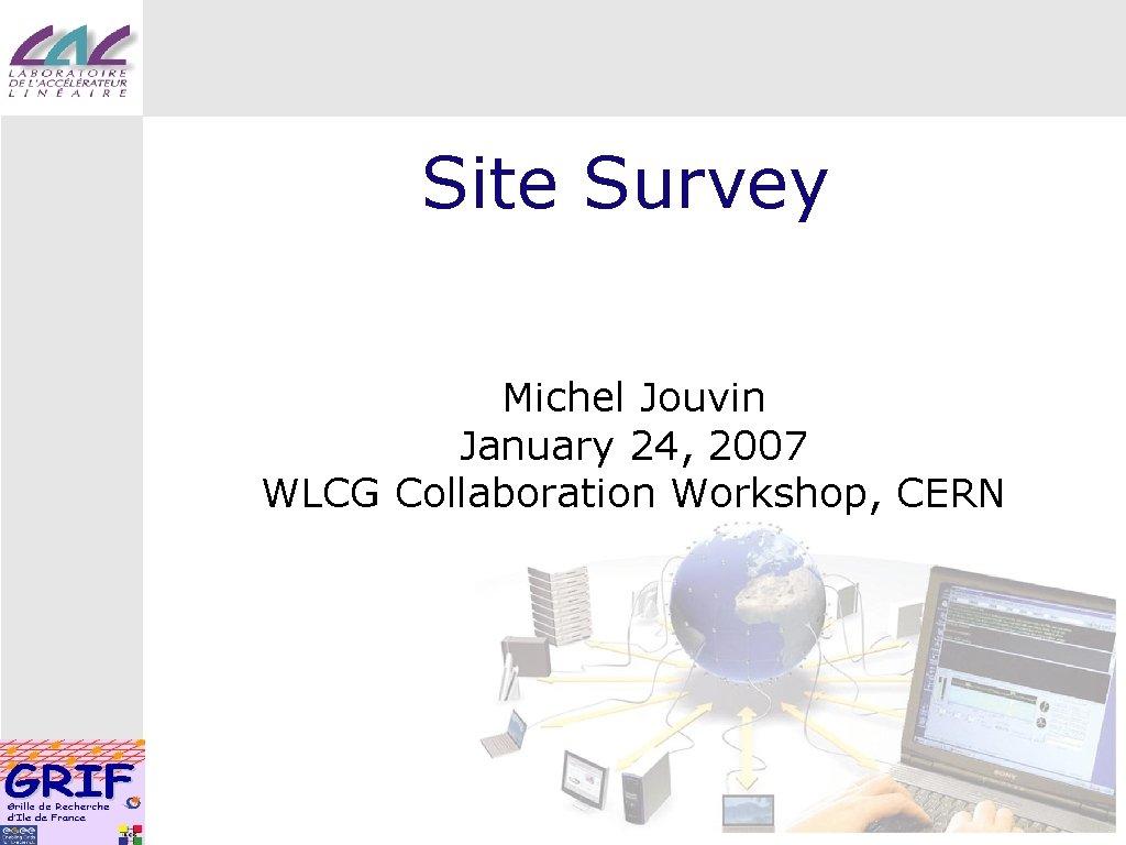 Site Survey Michel Jouvin January 24, 2007 WLCG Collaboration Workshop, CERN