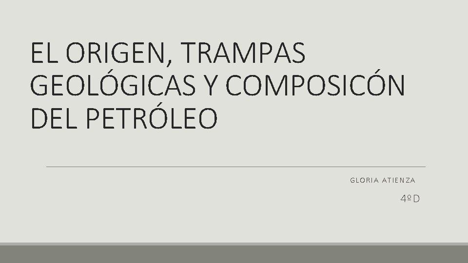 EL ORIGEN, TRAMPAS GEOLÓGICAS Y COMPOSICÓN DEL PETRÓLEO GLORIA ATIENZA 4ºD