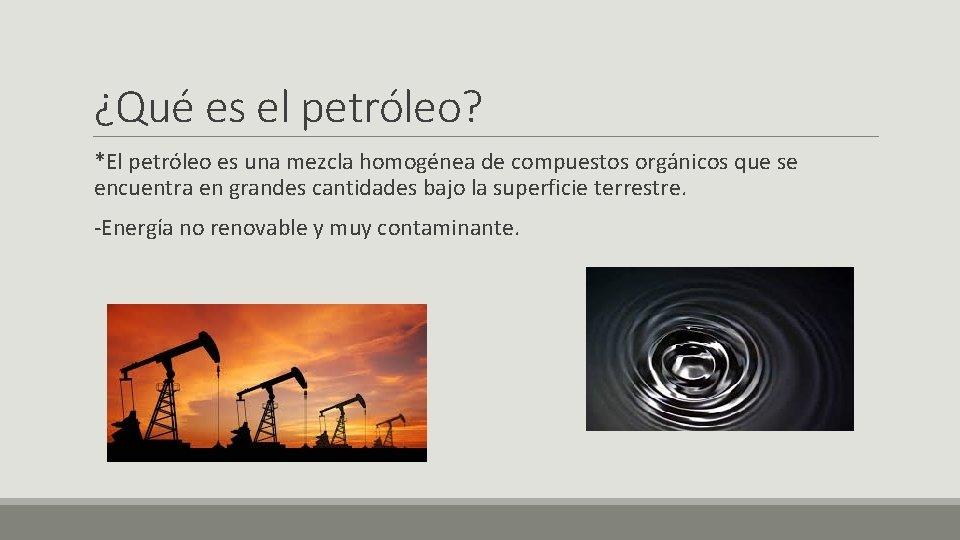 ¿Qué es el petróleo? *El petróleo es una mezcla homogénea de compuestos orgánicos que