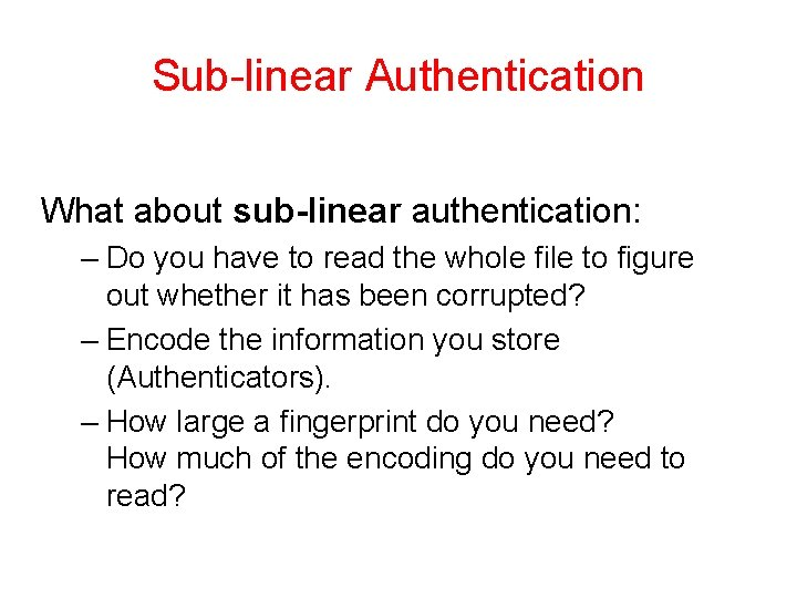 Sub-linear Authentication What about sub-linear authentication: – Do you have to read the whole