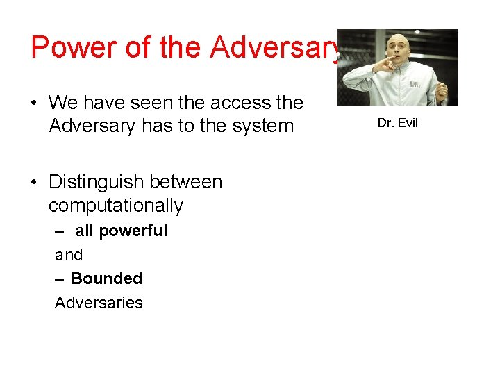 Power of the Adversary • We have seen the access the Adversary has to