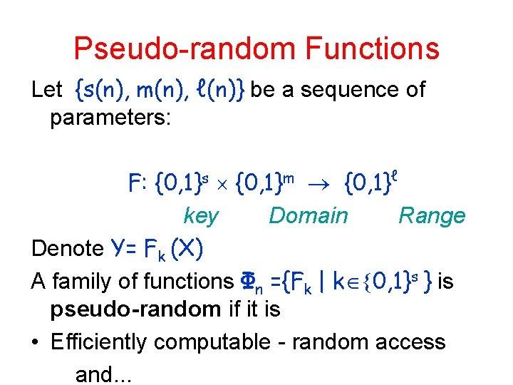 Pseudo-random Functions Let {s(n), m(n), ℓ(n)} be a sequence of parameters: F: {0, 1}s