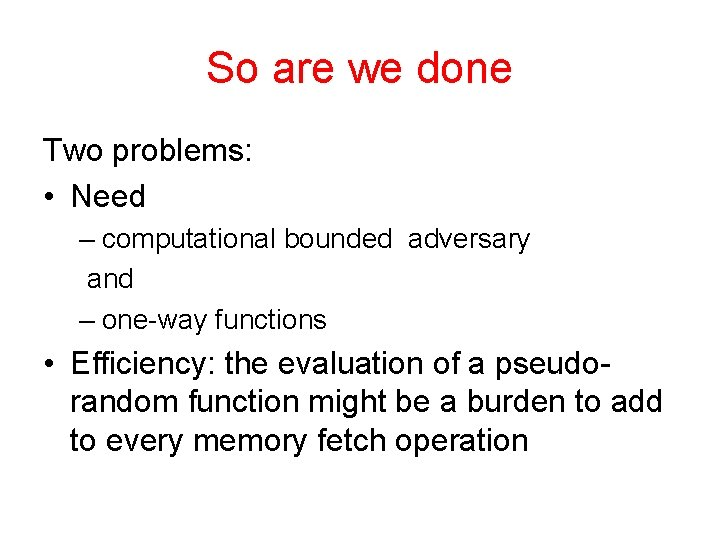 So are we done Two problems: • Need – computational bounded adversary and –