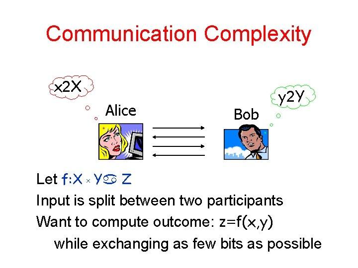 Communication Complexity x 2 X Alice Bob y 2 Y Let f: X x