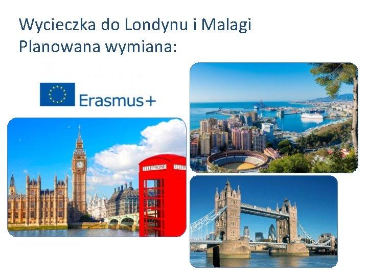 Wycieczka do Londynu i Malagi Planowana wymiana: