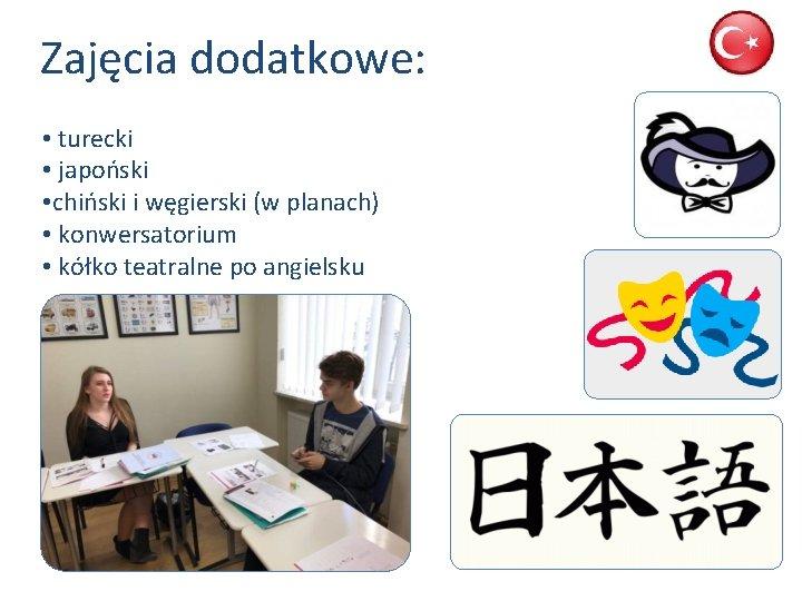 Zajęcia dodatkowe: • turecki • japoński • chiński i węgierski (w planach) • konwersatorium