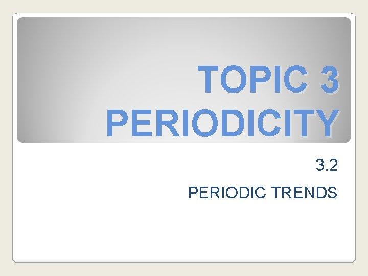 TOPIC 3 PERIODICITY 3. 2 PERIODIC TRENDS