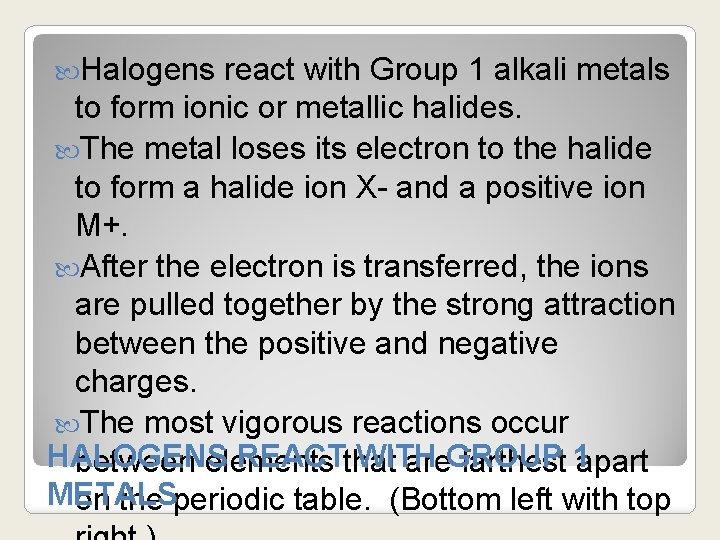 Halogens react with Group 1 alkali metals to form ionic or metallic halides.