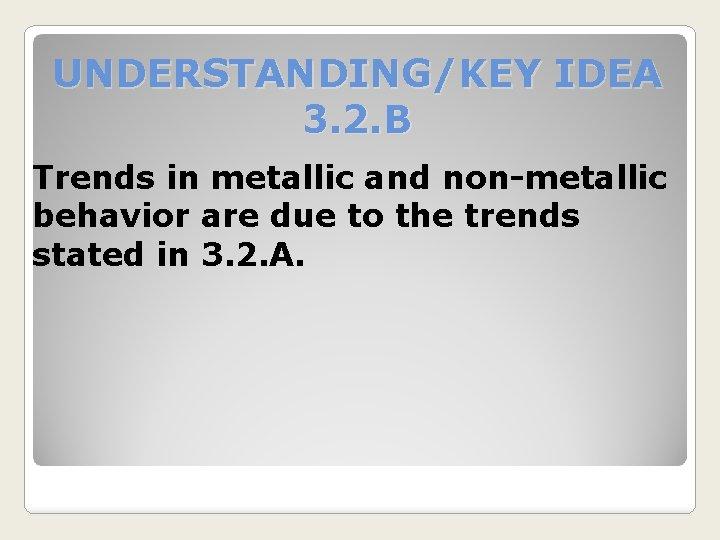 UNDERSTANDING/KEY IDEA 3. 2. B Trends in metallic and non-metallic behavior are due to