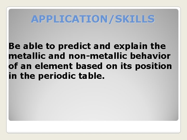 APPLICATION/SKILLS Be able to predict and explain the metallic and non-metallic behavior of an