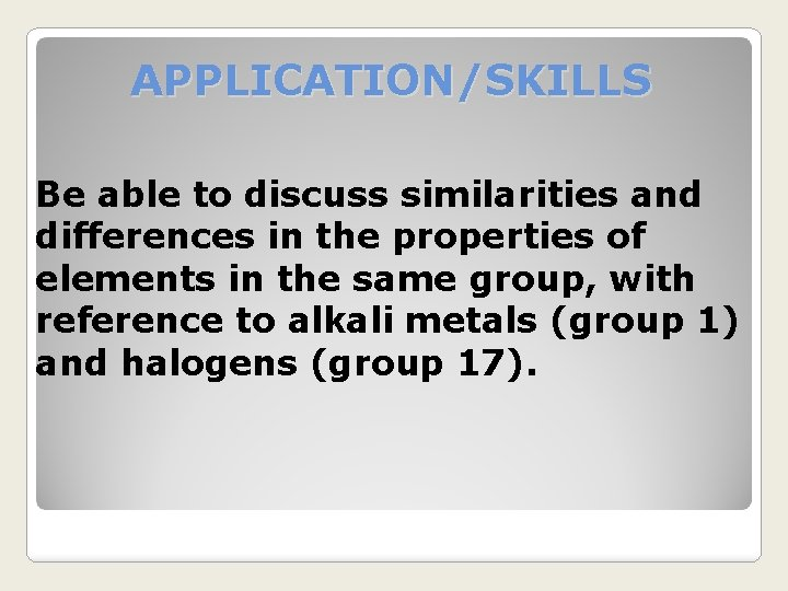 APPLICATION/SKILLS Be able to discuss similarities and differences in the properties of elements in