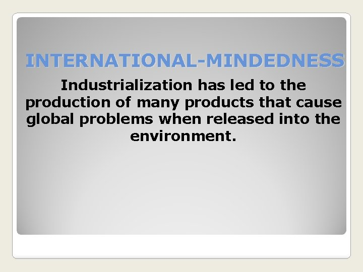 INTERNATIONAL-MINDEDNESS Industrialization has led to the production of many products that cause global problems