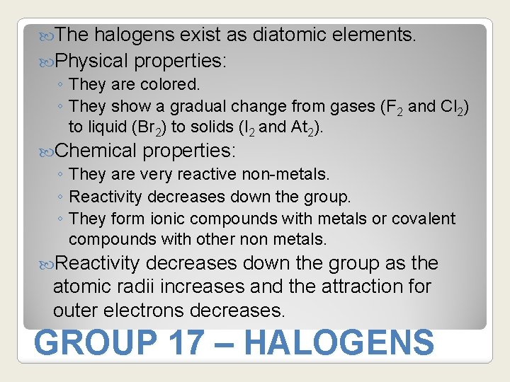 The halogens exist as diatomic elements. Physical properties: ◦ They are colored. ◦