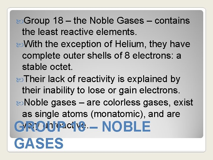 Group 18 – the Noble Gases – contains the least reactive elements. With