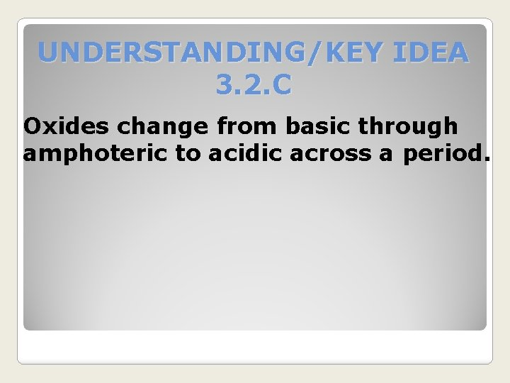 UNDERSTANDING/KEY IDEA 3. 2. C Oxides change from basic through amphoteric to acidic across
