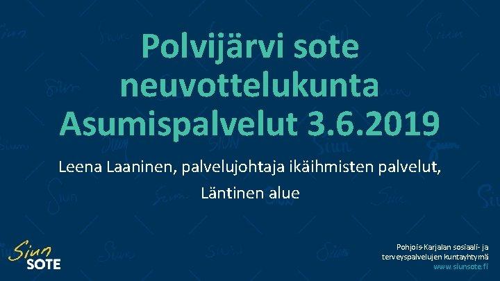 Polvijärvi sote neuvottelukunta Asumispalvelut 3. 6. 2019 Leena Laaninen, palvelujohtaja ikäihmisten palvelut, Läntinen alue