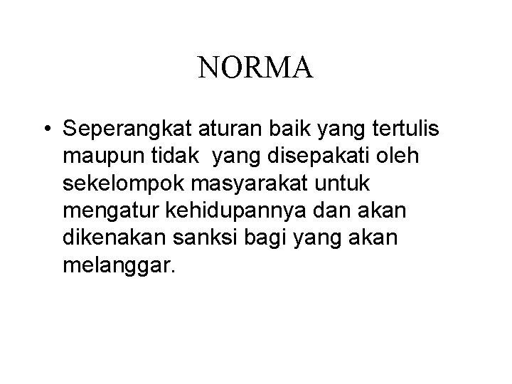 NORMA • Seperangkat aturan baik yang tertulis maupun tidak yang disepakati oleh sekelompok masyarakat